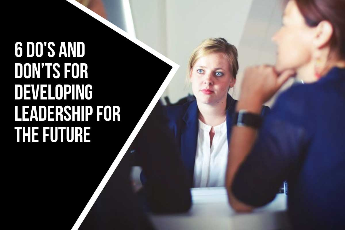 6 Do's and Don'ts for Developing Leadership For The Future