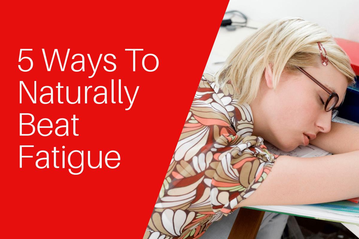5 Ways To Naturally Beat Fatigue